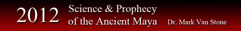 2012 Science & Prophecy of the Ancient Maya by Dr. Mark Van Stone